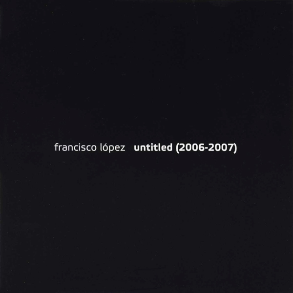 FRANCISCO LOPEZ - Untitled (2006 - 2007) [2 X CD, monochrome vision, 2008]